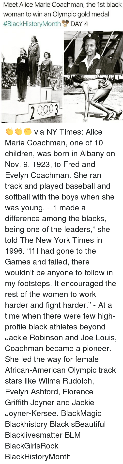 "jacky: Meet Alice Marie Coachman, the 1st black  woman to win an Olympic gold medal  #Black HistoryMonth  DAY 4  20003 👏👏✊ via NY Times: Alice Marie Coachman, one of 10 children, was born in Albany on Nov. 9, 1923, to Fred and Evelyn Coachman. She ran track and played baseball and softball with the boys when she was young. - ""I made a difference among the blacks, being one of the leaders,"" she told The New York Times in 1996. ""If I had gone to the Games and failed, there wouldn't be anyone to follow in my footsteps. It encouraged the rest of the women to work harder and fight harder."" - At a time when there were few high-profile black athletes beyond Jackie Robinson and Joe Louis, Coachman became a pioneer. She led the way for female African-American Olympic track stars like Wilma Rudolph, Evelyn Ashford, Florence Griffith Joyner and Jackie Joyner-Kersee. BlackMagic Blackhistory BlackIsBeautiful Blacklivesmatter BLM BlackGirlsRock BlackHistoryMonth"