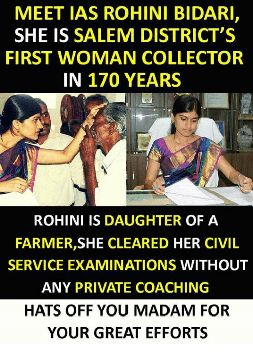 ias: MEET IAS ROHINI BIDARI,  SHE IS SALEM DISTRICT'S  FIRST WOMAN COLLECTOR  IN 170 YEARS  ROHINI IS DAUGHTER OF A  FARMER,SHE CLEARED HER CIVIL  SERVICE EXAMINATIONS WITHOUT  ANY PRIVATE COACHING  HATS OFF YOU MADAM FOR  YOUR GREAT EFFORTS
