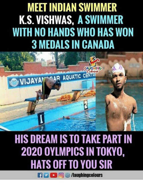 swimmer: MEET INDIAN SWIMMER  K.S. VISHWAS, A SWIMMER  WITH NO HANDS WHO HAS WON  3 MEDALS IN CANADA  LAUGHINO  VIJAYA AR AQUATIC  HIS DREAM IS TO TAKE PART IN  2020 OYLMPICS IN TOKYO,  HATS OFF TO YOU SIR