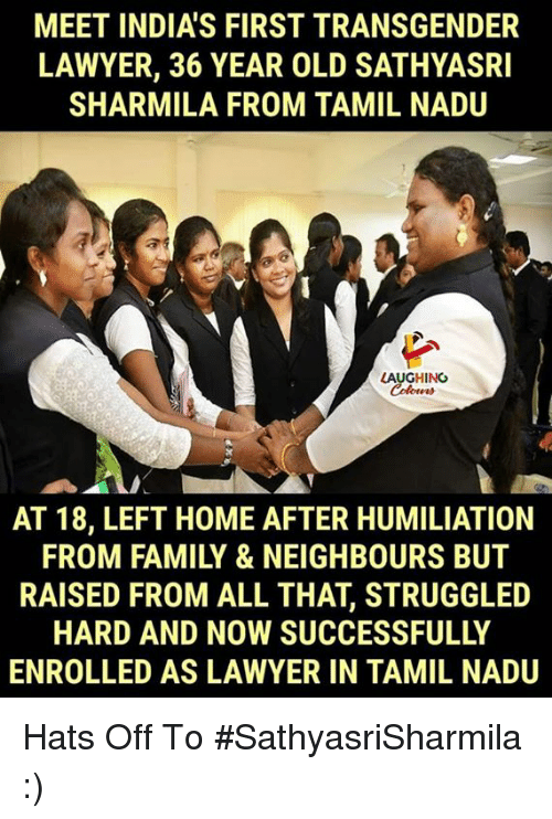 tamil: MEET INDIA'S FIRST TRANSGENDER  LAWYER, 36 YEAR OLD SATHYASRI  SHARMILA FROM TAMIL NADU  LAUGHINC  AT 18, LEFT HOME AFTER HUMILIATION  FROM FAMILY & NEIGHBOURS BUT  RAISED FROM ALL THAT, STRUGGLED  HARD AND NOW SUCCESSFULLY  ENROLLED AS LAWYER IN TAMIL NADU Hats Off To #SathyasriSharmila :)