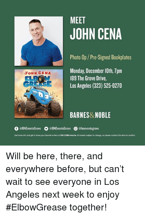 John Cena: MEET  JOHN CENA  Photo Op/Pre-Signed Bookplates  Monday, December 10th, 7pm  189 The Grove Drive,  Los Angeles (323) 525-0270  JoHN CENA  GREASE  BARNES&NOBLE  O @BNEventsGrove  。@BNEventsGrove  @) @bneventsgrove  Get more into and get to know your favorite writers at BN.COM/events. All events subject to change, so please contact the store to confirm. Will be here, there, and everywhere before, but can't wait to see everyone in Los Angeles next week to enjoy #ElbowGrease together!