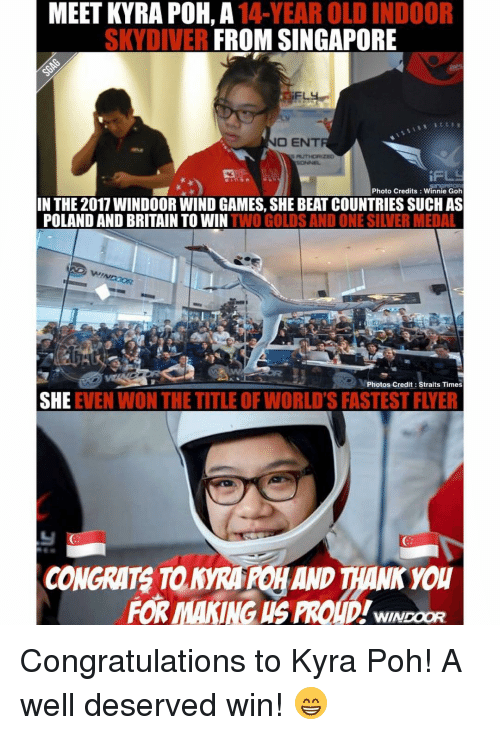 Memes, Singapore, and Britain: MEET KYRA POH, A 14-YEAR OLD INDOOR  SKYDIVER FROM SINGAPORE  O ENT  Photo Credits Winnie Goh  IN THE 2017 WINDOOR WIND GAMES, SHE BEATCOUNTRIES SUCH AS  POLAND AND BRITAIN TO WIN  TWO GOLDS AND ONE SILVER MEDAL  Photos Credit: Straits Times  SHE  EVEN WON THE TITLEOF WORLD'S FASTESTFLYER  FOR MANING US PROUD!wnNDoaR Congratulations to Kyra Poh! A well deserved win! 😁