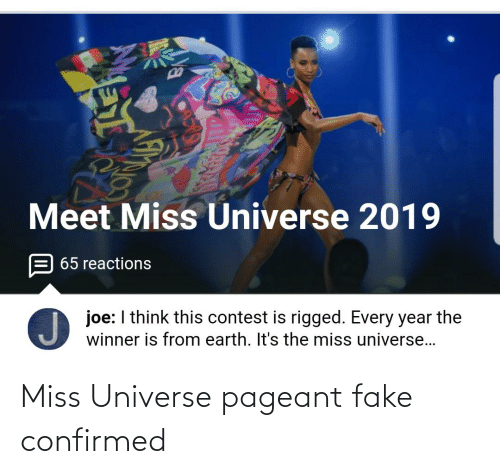 Fake, Miss Universe, and Earth: Meet Miss Universe 2019  65 reactions  joe: I think this contest is rigged. Every year the  winner is from earth. It's the miss universe... Miss Universe pageant fake confirmed