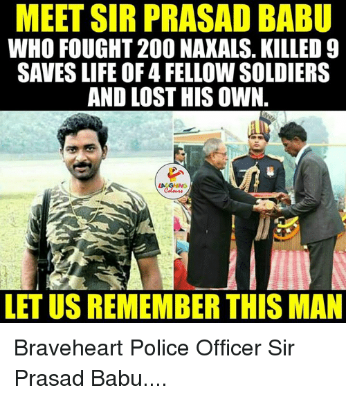 braveheart: MEET SIR PRASAD BABU  WHO FOUGHT 200 NAXALS. KILLED 9  SAVESLIFE OF 4 FELLOW SOLDIERS  AND LOST HIS OWN.  LETUSREMEMBER THIS MAN Braveheart Police Officer Sir Prasad Babu....