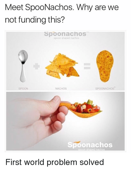Memes, World, and 🤖: Meet SpooNachos. Why are we  not funding this?  Spoonachos  spoon shaped nachos  SPOON  NACHOS  SPOONACHOS  Spoonachos First world problem solved