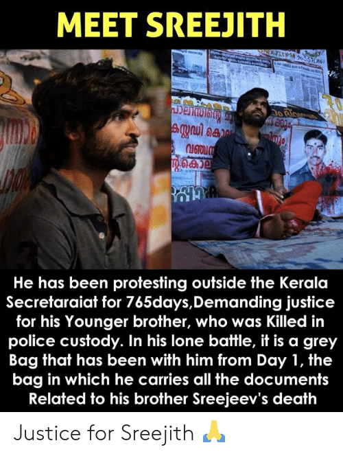Lone: MEET SREEJITH  He has been protesting outside the Kerala  Secretaraiat for 765days,Demanding justice  for his Younger brother, who was Killed in  police custody. In his lone battle, it is a grey  Bag that has been with him from Day 1, the  bag in which he carries all the documents  Related to his brother Sreejeev's death Justice for Sreejith 🙏