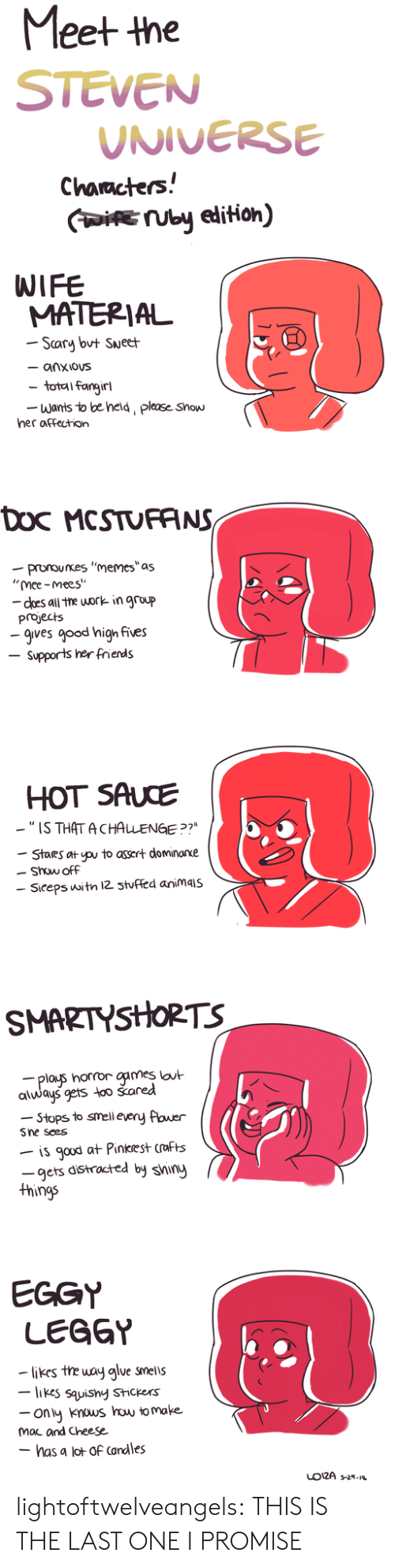 "Hot Sauce: Meet the  STEVEN  UNIVERSE  Characters!  IUby edition)  WIFE  MATERIAL  Scary but Sueet  - anxious  total fangirl  Wants to be held, please Show  her affection  Doc MCSTUFANS  -pronounes ""memes""as  ""mee-mees""  - does all the work in group  projects  -gives good high fives  Supports her frends  HOT SAUCE  -""IS THAT ACHALENGE ?7  Stares at pu to assert dominarxe  Show off  Siceps witn 12 3tuffed animais  SMARTYSHORTS  plays horror games lout  always gets too šared  -Stops to smell every flower  Sne sees  is gaud at Pinkrest crafts  -gets distracted by shiny  things  EGGY  LEGGY  likes the way alue smells  -likes sauishy Stickers  ony knous how to make  mac and Cheese  - has a lot of Candles  LO12A s-2- lightoftwelveangels:  THIS IS THE LAST ONE I PROMISE"