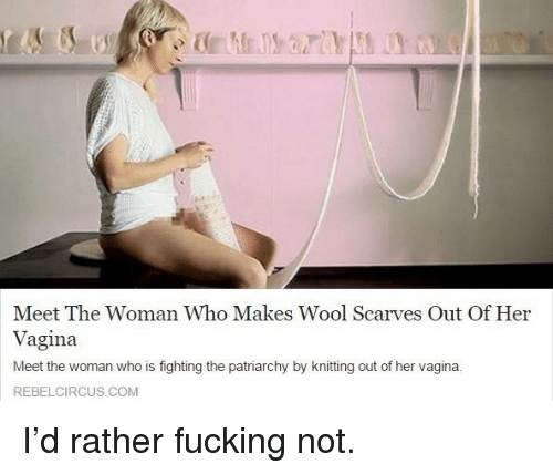 Rebelcircus: Meet The Woman Who Makes Wool Scarves Out Of Her  Vagina  Meet the woman who is fighting the patriarchy by knitting out of her vagina.  REBELCIRCUS.COM <p>I&rsquo;d rather fucking not.</p>