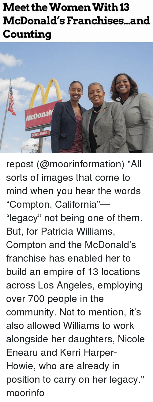 "franchises: Meet the Women With  McDonald's Franchises...and  Counting  13  icDonal  DRIVE-THRU repost (@moorinformation) ""All sorts of images that come to mind when you hear the words ""Compton, California""— ""legacy"" not being one of them. But, for Patricia Williams, Compton and the McDonald's franchise has enabled her to build an empire of 13 locations across Los Angeles, employing over 700 people in the community. Not to mention, it's also allowed Williams to work alongside her daughters, Nicole Enearu and Kerri Harper-Howie, who are already in position to carry on her legacy."" moorinfo"