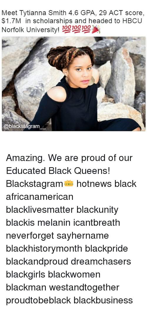 hbcu: Meet Tyti anna Smith 4.6 GPA, 29 ACT score,  $1.7M in scholarships and headed to HBCU  Norfolk Univer  !00100100  @blackstagram Amazing. We are proud of our Educated Black Queens! Blackstagram👑 hotnews black africanamerican blacklivesmatter blackunity blackis melanin icantbreath neverforget sayhername blackhistorymonth blackpride blackandproud dreamchasers blackgirls blackwomen blackman westandtogether proudtobeblack blackbusiness
