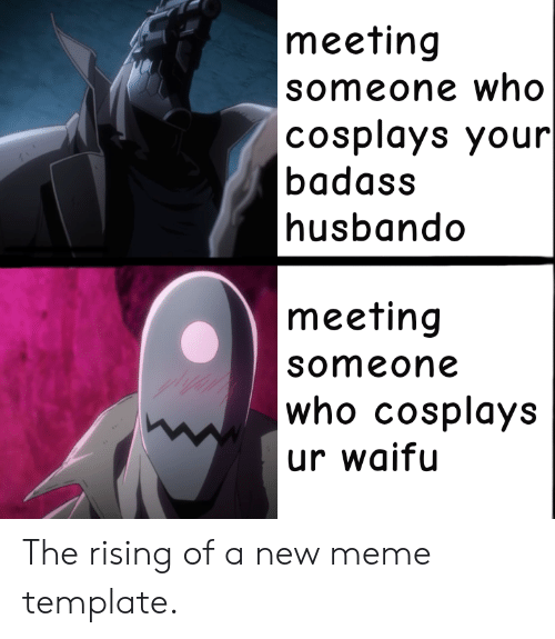 Husbando: meeting  someone who  |cosplays your  badass  husbando  meeting  someone  who cosplays  ur waifu The rising of a new meme template.