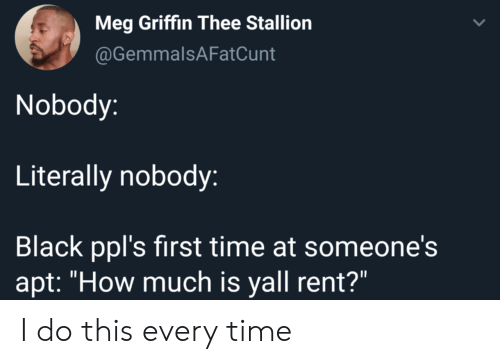 "griffin: Meg Griffin Thee Stallion  @GemmalsAFatCunt  Nobody:  Literally nobody:  Black ppl's first time at someone's  apt: ""How much is yall rent?"" I do this every time"