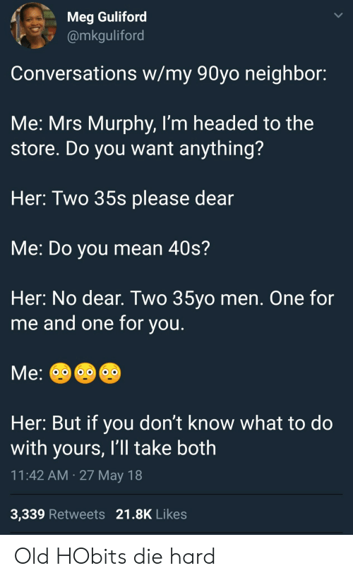 die hard: Meg Guliford  @mkguliford  Conversations w/my 90yo neighbor:  Me: Mrs Murphy, I'm headed to the  store. Do you want anything?  Her: Two 35s please dear  Me: Do you mean 40s?  Her: No dear. Two 35yo men. One for  me and one for vou  Her: But if you don't know what to do  with yours, I'll take both  11:42 AM 27 May 18  3,339 Retweets 21.8K Likes Old HObits die hard