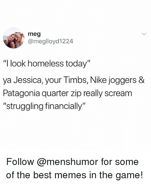 """patagonia: meg  @meglloyd1224  """"I look homeless today""""  ya Jessica, your Timbs, Nike joggers &  Patagonia quarter zip really scream  """"struggling financially"""" Follow @menshumor for some of the best memes in the game!"""