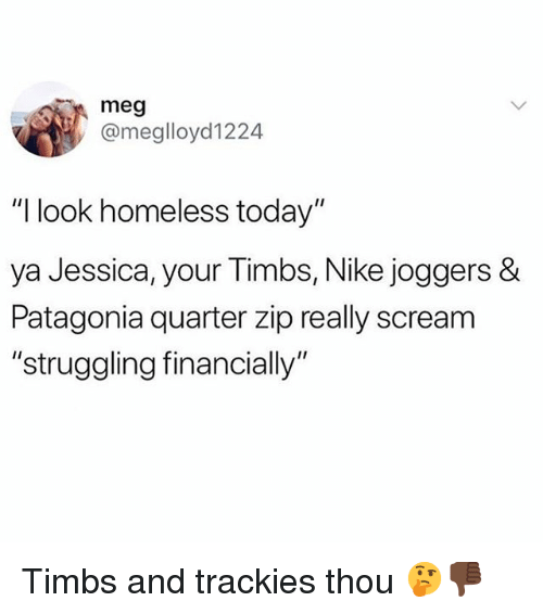 """patagonia: meg  @meglloyd1224  """"I look homeless today""""  ya Jessica, your Timbs, Nike joggers &  Patagonia quarter zip really scream  """"struggling financially Timbs and trackies thou 🤔👎🏿"""