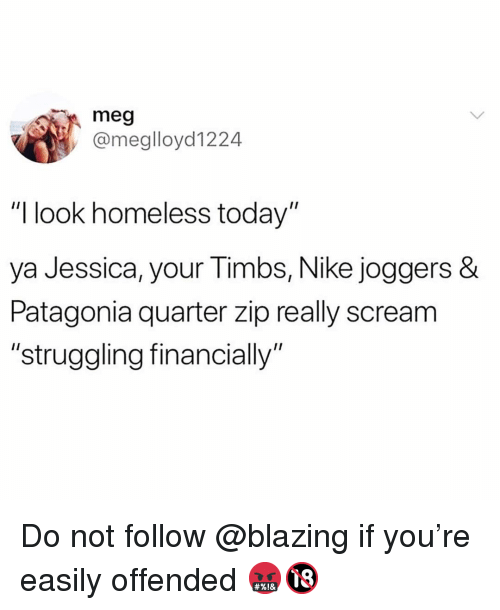 """patagonia: meg  @meglloyd1224  """"I look homeless today""""  ya Jessica, your Timbs, Nike joggers  Patagonia quarter zip really scream  """"struggling financially"""" Do not follow @blazing if you're easily offended 🤬🔞"""