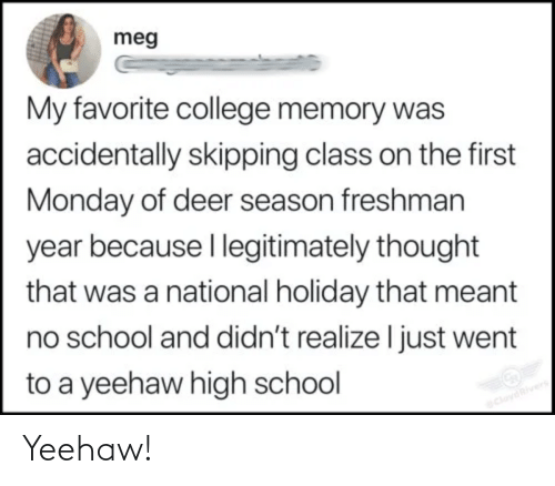 Meant: meg  My favorite college memory was  accidentally skipping class on the first  Monday of deer season freshman  year because I legitimately thought  that was a national holiday that meant  no school and didn't realize I just went  to a yeehaw high school  CloydRivers Yeehaw!