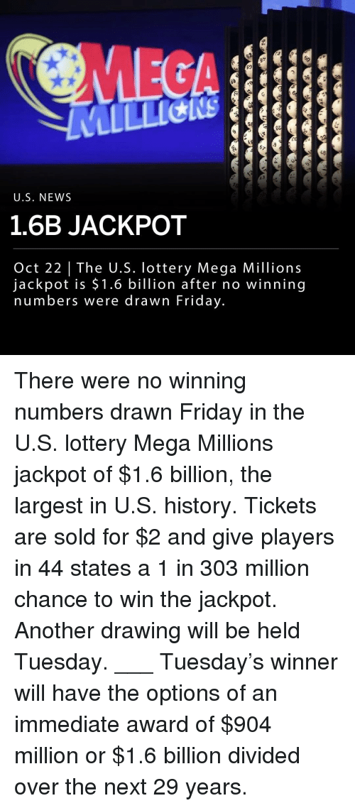 Friday, Lottery, and Memes: MEGA  97  36  48  0  U.S. NEWS  1.6B JACKPOT  Oct 22 | The U.S. lottery Mega Millions  jackpot is $1.6 billion after no winning  numbers were drawn Friday. There were no winning numbers drawn Friday in the U.S. lottery Mega Millions jackpot of $1.6 billion, the largest in U.S. history. Tickets are sold for $2 and give players in 44 states a 1 in 303 million chance to win the jackpot. Another drawing will be held Tuesday. ___ Tuesday's winner will have the options of an immediate award of $904 million or $1.6 billion divided over the next 29 years.