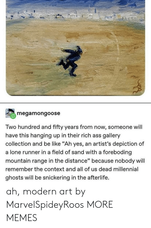 """ghosts: megamongoose  Two hundred and fifty years from now, someone will  have this hanging up in their rich ass gallery  collection and be like """"Ah yes, an artist's depiction of  a lone runner in a field of sand with a foreboding  mountain range in the distance"""" because nobody will  remember the context and all of us dead millennial  ghosts will be snickering in the afterlife. ah, modern art by MarvelSpideyRoos MORE MEMES"""