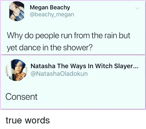 Megan, Run, and Shower: Megan Beachy  @beachy.megan  Why do people run from the rain but  yet dance in the shower?  Natasha The Ways In Witch Slayer...  @NatashaOladokun  Consent true words
