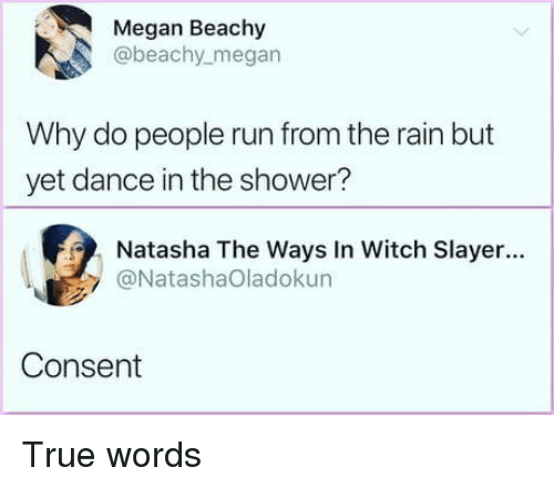 Megan, Run, and Shower: Megan Beachy  @beachy_megan  Why do people run from the rain but  yet dance in the shower?  Natasha The Ways In Witch Slayer...  @NatashaOladokun  Consent True words