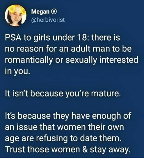 Girls, Megan, and Date: Megan D  @herbivorist  PSA to girls under 18: there is  no reason for an adult man to be  romantically or sexually interested  in you.  It isn't because you're mature.  It's because they have enough of  an issue that women their own  age are refusing to date them  Trust those women & stay away.