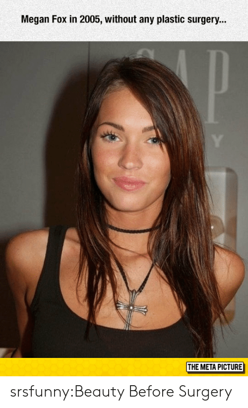 Megan Fox: Megan Fox in 2005, without any plastic surgery...  THE META PICTURE srsfunny:Beauty Before Surgery