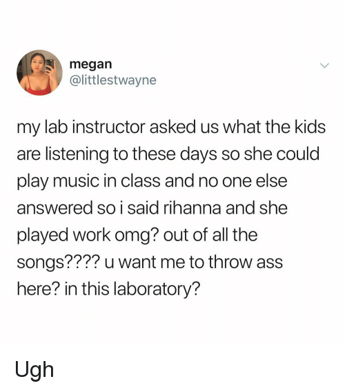 Ass, Megan, and Memes: megan  @littlestwayne  my lab instructor asked us what the kids  are listening to these days so she could  play music in class and no one else  answered so i said rihanna and she  played work omg? out of all the  songs???? u want me to throw ass  here? in this laboratory? Ugh