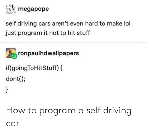 Cars, Driving, and Lol: megapope  self driving cars aren't even hard to make lol  just program it not to hit stuff  R9ronpaulhdwallpapers  if(goingToHitStuff) f  dont(; How to program a self driving car