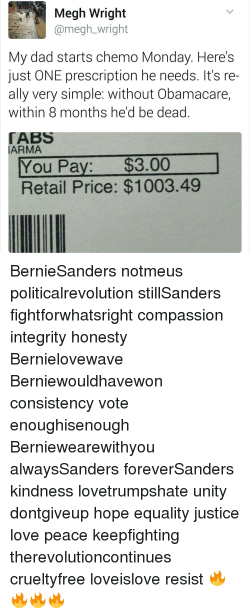 integrate: Megh Wright  Camegh Wright  My dad starts chemo Monday. Here's  just ONE prescription he needs. It's re  ally very simple: without Obamacare,  within 8 months he'd be dead  TABS  LARMA  ou Pa  $3.00  Retail Price: $1003.49 BernieSanders notmeus politicalrevolution stillSanders fightforwhatsright compassion integrity honesty Bernielovewave Berniewouldhavewon consistency vote enoughisenough Berniewearewithyou alwaysSanders foreverSanders kindness lovetrumpshate unity dontgiveup hope equality justice love peace keepfighting therevolutioncontinues crueltyfree loveislove resist 🔥🔥🔥🔥