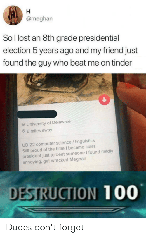 Presidential Election, Reddit, and Tinder: @meghan  Sol lost an 8th grade presidential  election 5 years ago and my friend just  found the guy who beat me on tinder  e University of Delaware  6 miles away  UD 22 computer science /linguistics  Still proud of the time I became class  president just to beat someone I found mildly  annoying, get wrecked Meghan  DESTRUCTION 100 Dudes don't forget