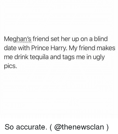 Prince Harry: Meghan's friend set her up on a blind  date with Prince Harry. My friend makes  me drink tequila and tags me in ugly  pics.  @thenewsclan So accurate. ( @thenewsclan )
