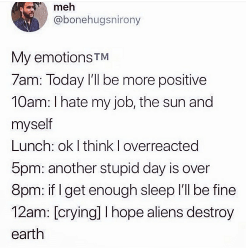 Crying, Meh, and Aliens: meh  @bonehugsnirony  My emotions TM  7am: Today l'll be more positive  10am: I hate my job, the sun and  myself  Lunch: ok I think I overreacted  5pm: another stupid day is over  8pm: if I get enough sleep I'll be fine  12am: [crying] hope aliens destroy  earth