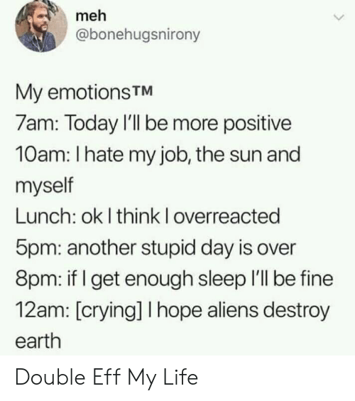 meh: meh  @bonehugsnirony  My emotionsTM  7am: Today I'll be more positive  10am: I hate my job, the sun and  myself  Lunch: ok I think I overreacted  5pm: another stupid day is over  8pm: if get enough sleep I'll be fine  12am: [crying] I hope aliens destroy  earth Double Eff My Life