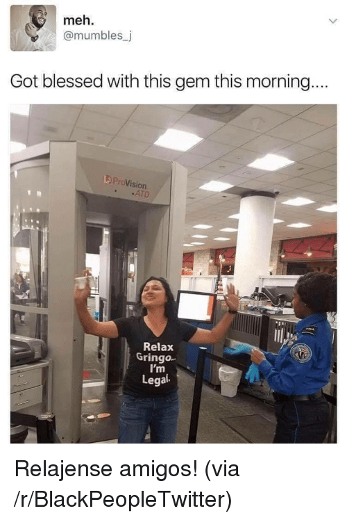 Blackpeopletwitter, Blessed, and Meh: meh.  @mumbles_j  Got blessed with this gem this morning.  L ProVision  .ATD  531  Relax  Gringo.  I'm  Legal Relajense amigos! (via /r/BlackPeopleTwitter)