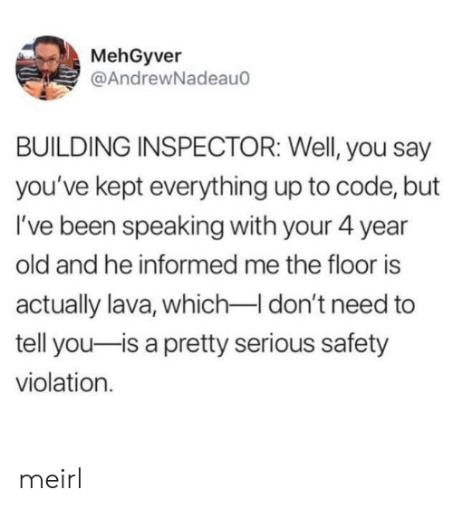 Old, MeIRL, and Been: MehGyver  @AndrewNadeau  BUILDING INSPECTOR: Well, you say  you've kept everything up to code, but  I've been speaking with your 4 year  old and he informed me the floor is  actually lava, whichI don't need to  tell you-is a pretty serious safety  violation meirl