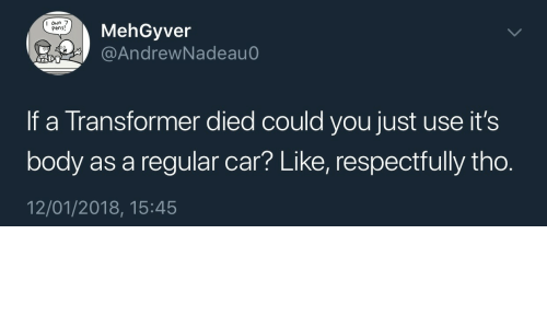 pens: MehGyver  @AndrewNadeau  I oun 7  Pens!  If a Transformer died could you just use it's  body as a regular car? Like, respectfully tho.  12/01/2018, 15:45