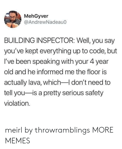 Dank, Memes, and Target: MehGyver  @AndrewNadeau0  BUILDING INSPECTOR: Well, you say  you've kept everything up to code, but  I've been speaking with your 4 year  old and he informed me the floor is  actually lava, which I don't need to  tell you-is a pretty serious safety  violation. meirl by throwramblings MORE MEMES