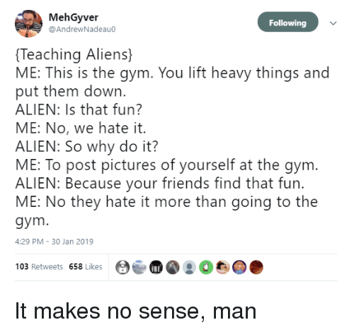 30 Jan: MehGyver  @AndrewNadeau0  Following  Teaching Aliens)  ME: This is the gym. You lift heavy things and  put them down.  ALIEN: Is that fun?  ME: No, we hate it.  ALIEN: So why do it?  ME: To post pictures of yourself at the gym.  ALIEN: Because your friends find that fur.  ME: No they hate it more than going to the  gym  4:29 PM 30 Jan 2019  Ot  103 Retweets 658 Likes It makes no sense, man