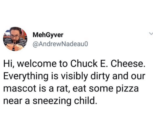 Chuck E Cheese, Pizza, and Dirty: MehGyver  @AndrewNadeau0  Hi, welcome to Chuck E. Cheese.  Everything is visibly dirty and our  mascot is a rat, eat some pizza  near a sneezing child