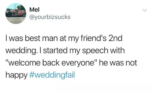 """Mel: Mel  @yourbizsucks  I was best man at my friend's 2nd  wedding. I started my speech with  """"welcome back everyone"""" he was not  happy"""
