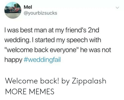 """Mel: Mel  @yourbizsucks  I was best man at my friend's 2nd  wedding. I started my speech with  """"welcome back everyone"""" he was not  happy Welcome back! by Zippalash MORE MEMES"""