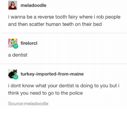 Ironic, Police, and Maine: meladoodle  i wanna be a reverse tooth fairy where i rob people  and then scatter human teeth on their bed  firelorcl  a dentist  turkey-imported-from-maine  i dont know what your dentist is doing to you but i  think you need to go to the police  Source:meladoodle