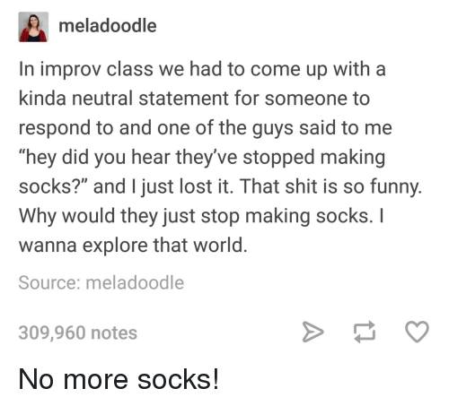 "Funny, Shit, and Lost: meladoodle  In improv class we had to come up with a  kinda neutral statement for someone to  respond to and one of the guys said to me  ""hey did you hear they've stopped making  socks?"" and just lost it. That shit is so funny  Why would they just stop making socks. I  wanna explore that world  Source: meladoodle  309,960 notes No more socks!"