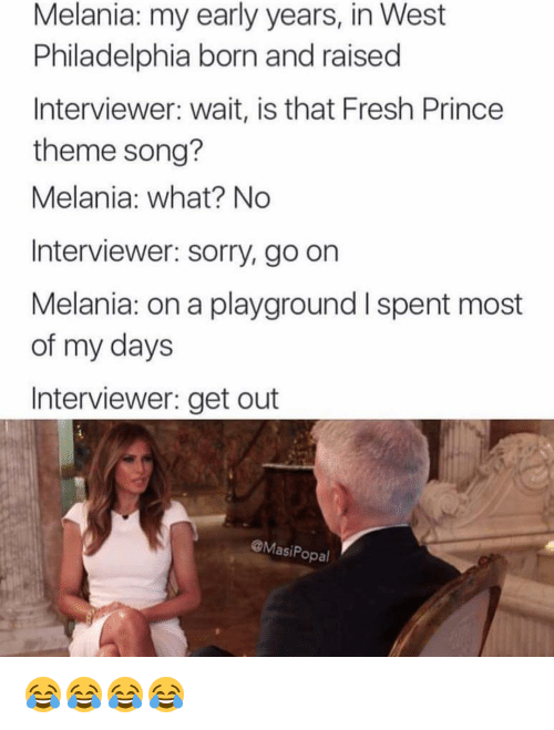 Fresh, Funny, and Prince: Melania: my early years, in West  Philadelphia born and raised  Interviewer: wait, is that Fresh Prince  theme song?  Melania: what? No  Interviewer: sorry, go on  Melania: on a playground l spent most  of my days  Interviewer: get out  @Masi Popal 😂😂😂😂