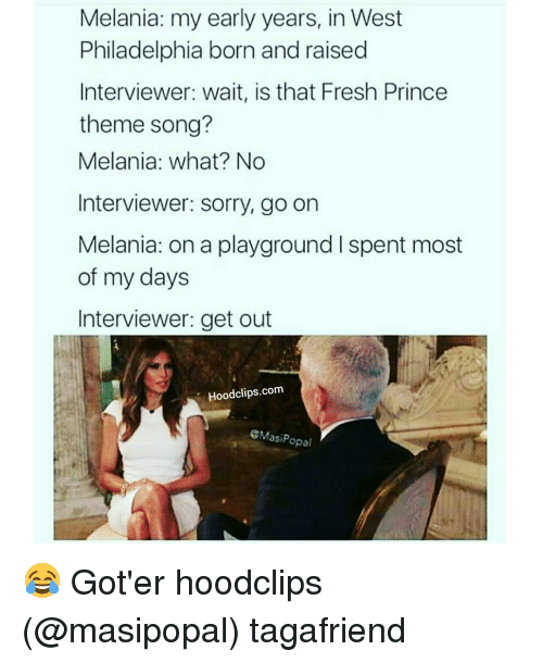 Fresh, Funny, and Prince: Melania: my early years, in West  Philadelphia born and raised  Interviewer: wait, is that Fresh Prince  theme song?  Melania: what? No  Interviewer: sorry, go on  Melania: on a playground l spent most  of my days  Interviewer: get out  Hoodclips.com  CMasi Popal 😂 Got'er hoodclips (@masipopal) tagafriend