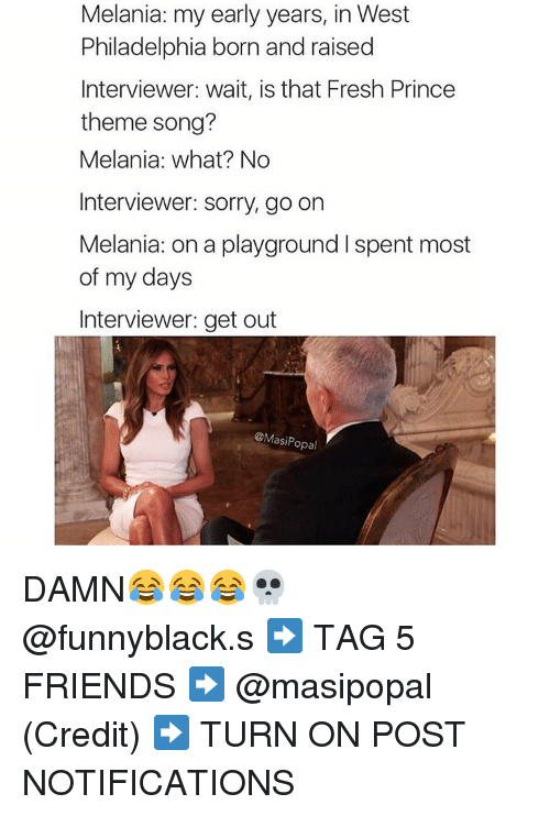 Fresh, Friends, and Prince: Melania: my early years, in West  Philadelphia born and raised  Interviewer: wait, is that Fresh Prince  theme song?  Melania: what? No  Interviewer: sorry, go on  Melania: on a playground l spent most  of my days  Interviewer: get out  @Masi Popal DAMN😂😂😂💀 @funnyblack.s ➡️ TAG 5 FRIENDS ➡️ @masipopal (Credit) ➡️ TURN ON POST NOTIFICATIONS