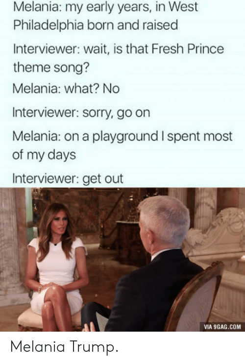 9gag, Fresh, and Melania Trump: Melania: my early years, in West  Philadelphia born and raised  Interviewer: wait, is that Fresh Prince  theme song?  Melania: what? No  Interviewer: sorry, go on  Melania: on a playground I spent most  of my days  Interviewer: get out  VIA 9GAG.COM Melania Trump.
