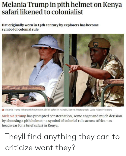 Carlo: Melania Trump in pith helmet on Kenya  safari likened to colonialist  Hat originally worn in 19th century by explorers has become  symbol of colonial rule  A Melania Trump in her pith helmet on a brief safari in Nairobl, Kenya, Photograph: Carlo Allegri/Reuters  Melania Trump has prompted consternation, some anger and much derision  by choosing a pith helmet-a symbol of colonial rule across Africa-as  headwear for a brief safari in Kenya. Theyll find anything they can to criticize wont they?