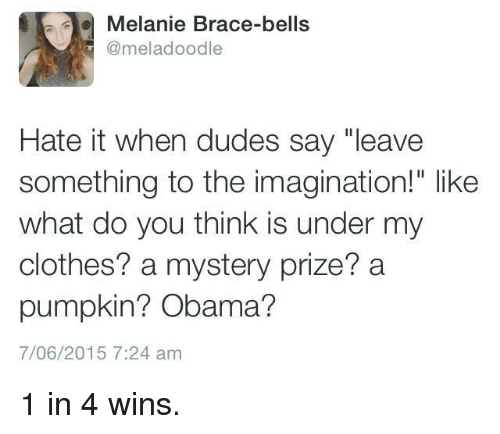 "Clothes, Obama, and Pumpkin: Melanie Brace-bells  @meladoodle  Hate it when dudes say ""leave  something to the imagination!"" like  what do you think is under my  clothes? a mystery prize? a  pumpkin? Obama?  7/06/2015 7:24 am 1 in 4 wins."